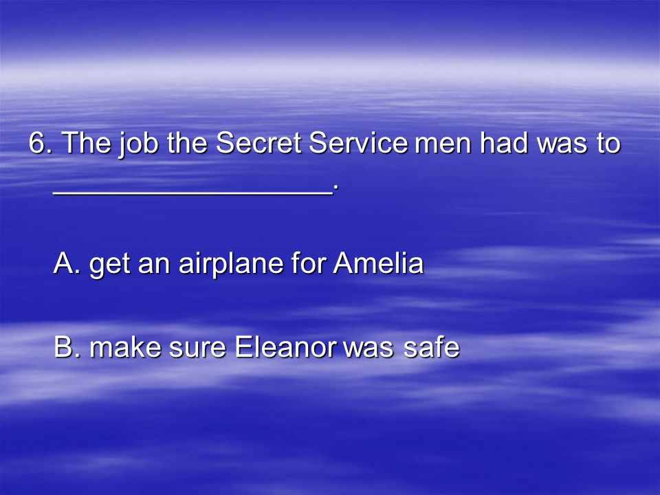 6. The job the Secret Service men had was to _________________. A. get an airplane for Amelia B. make sure Eleanor was safe