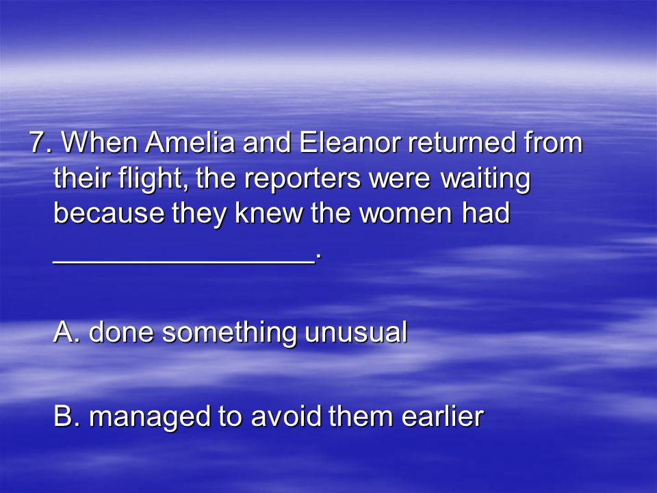 7. When Amelia and Eleanor returned from their flight, the reporters were waiting because they knew the women had ________________. A. done something