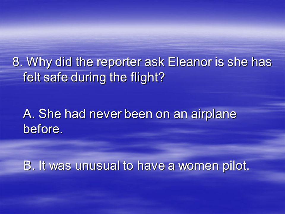 8. Why did the reporter ask Eleanor is she has felt safe during the flight? A. She had never been on an airplane before. B. It was unusual to have a w