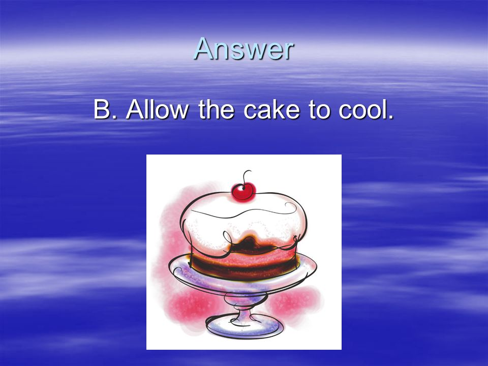 Answer B. Allow the cake to cool.