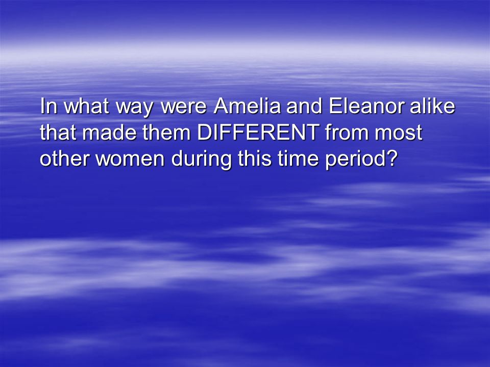 In what way were Amelia and Eleanor alike that made them DIFFERENT from most other women during this time period?
