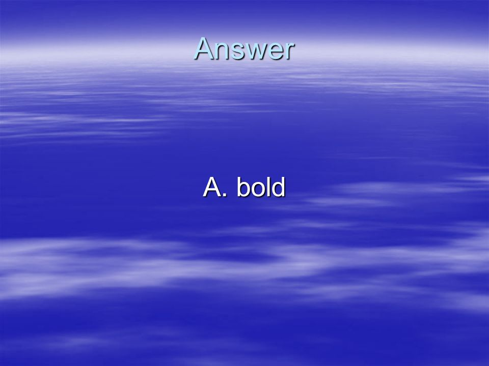 Answer A. bold