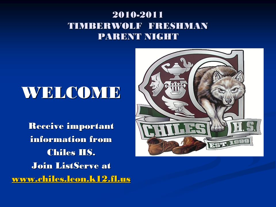 2010-2011 TIMBERWOLF FRESHMAN PARENT NIGHT WELCOME Receive important information from Chiles HS. Join ListServe at www.chiles.leon.k12.fl.us
