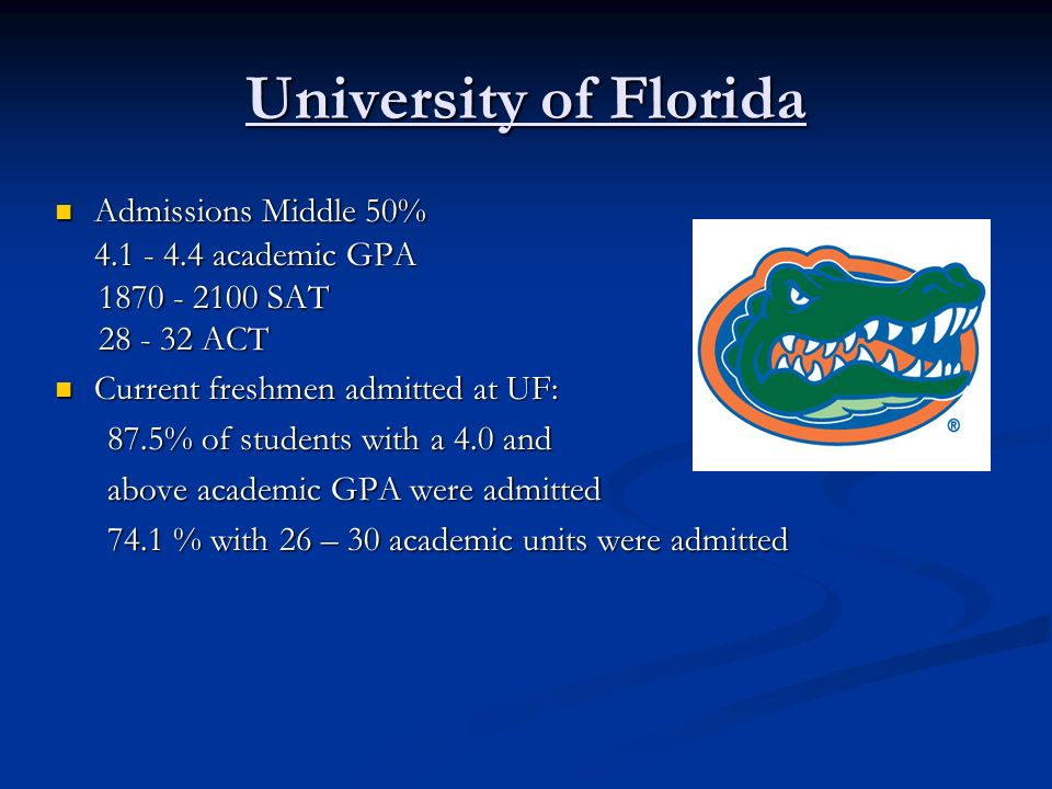 University of Florida Admissions Middle 50% Admissions Middle 50% 4.1 - 4.4 academic GPA 1870 - 2100 SAT 1870 - 2100 SAT 28 - 32 ACT 28 - 32 ACT Curre
