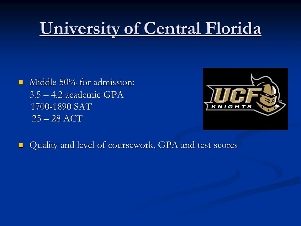 University of Central Florida Middle 50% for admission: Middle 50% for admission: 3.5 – 4.2 academic GPA 1700-1890 SAT 1700-1890 SAT 25 – 28 ACT 25 –