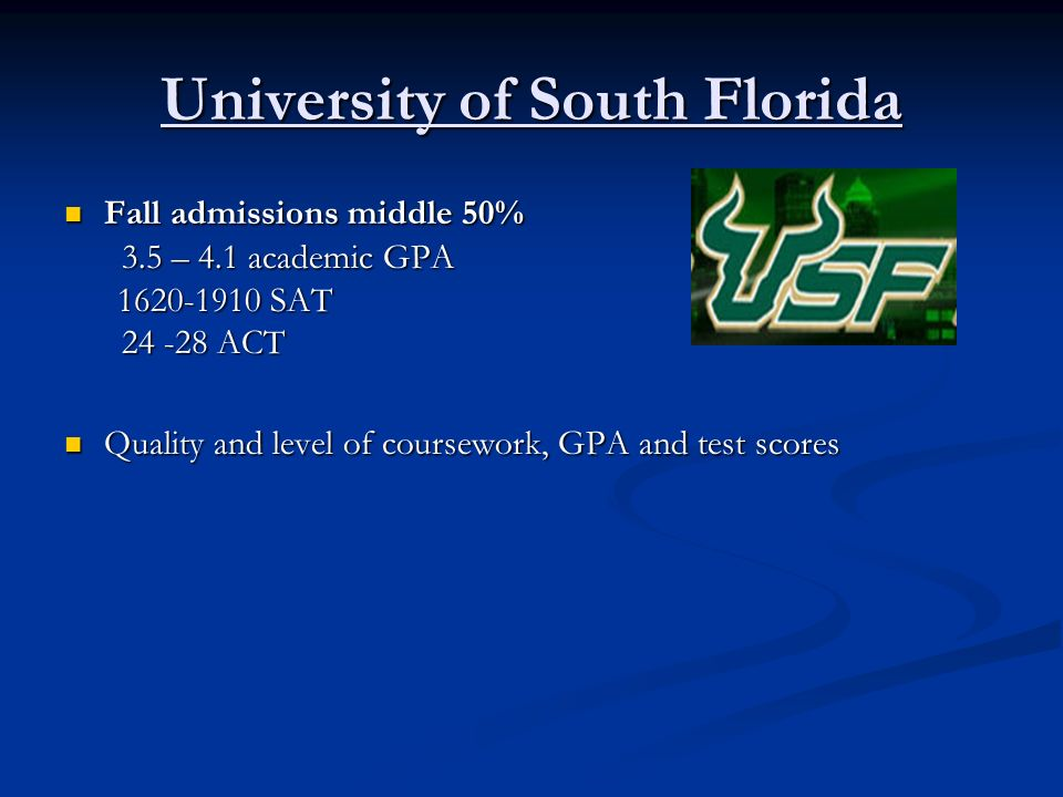 University of South Florida Fall admissions middle 50% Fall admissions middle 50% 3.5 – 4.1 academic GPA 3.5 – 4.1 academic GPA 1620-1910 SAT 1620-191