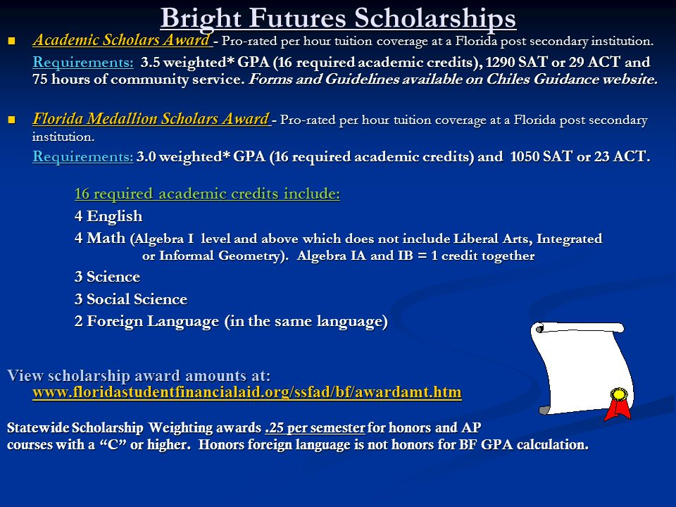 Bright Futures Scholarships Academic Scholars Award - Pro-rated per hour tuition coverage at a Florida post secondary institution. Academic Scholars A