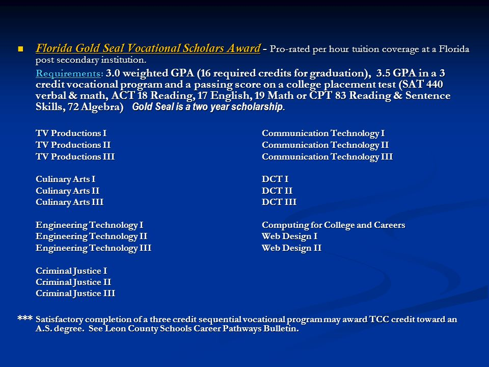 Florida Gold Seal Vocational Scholars Award - Pro-rated per hour tuition coverage at a Florida post secondary institution. Florida Gold Seal Vocationa