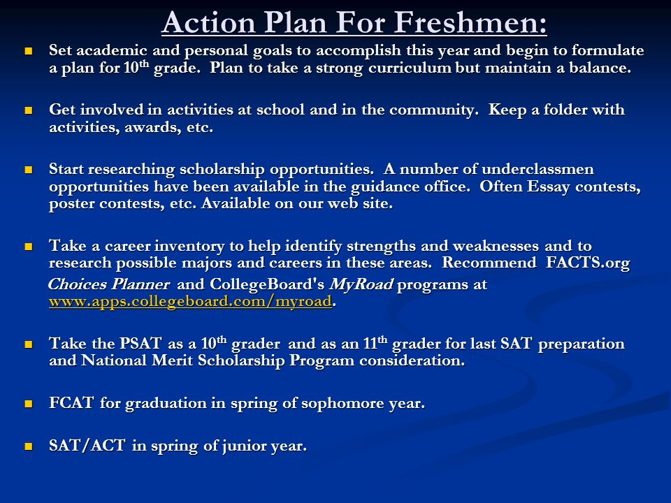 Action Plan For Freshmen: Set academic and personal goals to accomplish this year and begin to formulate a plan for 10 th grade. Plan to take a strong