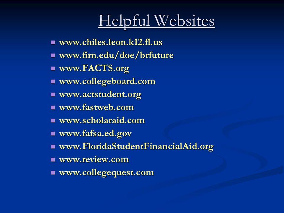 Helpful Websites www.chiles.leon.k12.fl.us www.chiles.leon.k12.fl.us www.firn.edu/doe/brfuture www.firn.edu/doe/brfuture www.FACTS.org www.FACTS.org www.collegeboard.com www.collegeboard.com www.actstudent.org www.actstudent.org www.fastweb.com www.fastweb.com www.scholaraid.com www.scholaraid.com www.fafsa.ed.gov www.fafsa.ed.gov www.FloridaStudentFinancialAid.org www.FloridaStudentFinancialAid.org www.review.com www.review.com www.collegequest.com www.collegequest.com