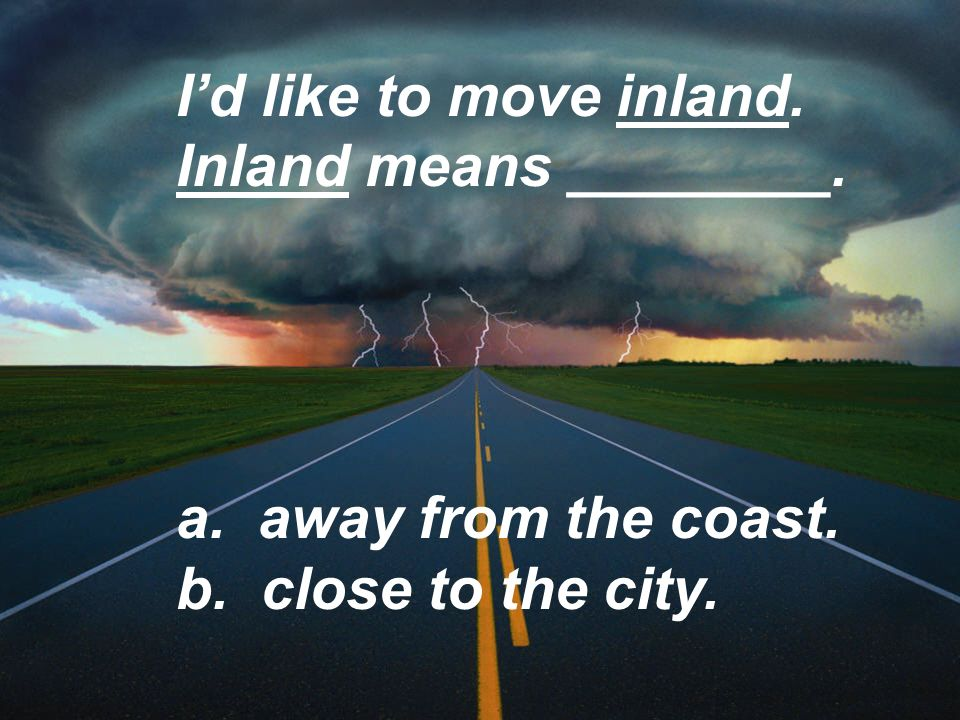 Id like to move inland. Inland means ________. a. away from the coast. b. close to the city.