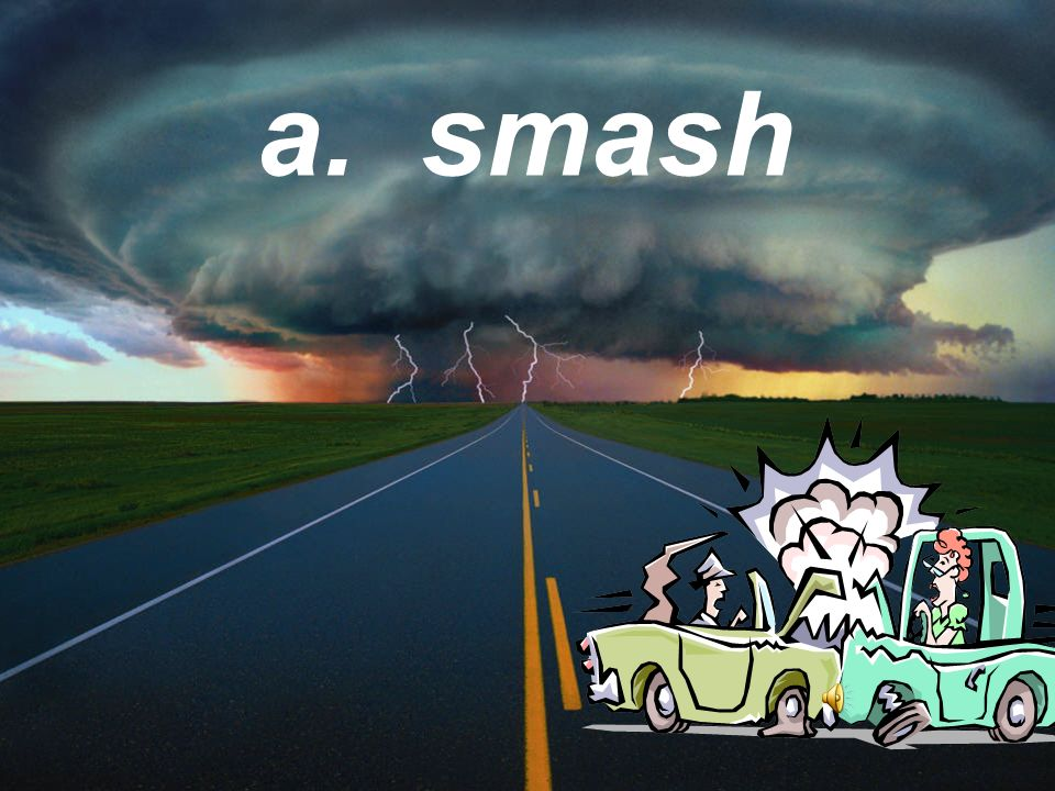 Did you hear something shatter? What does shatter mean? a. Smash b. Rumble