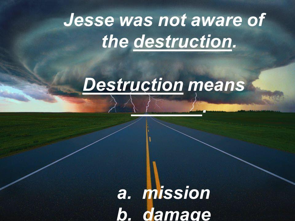 Jesse was not aware of the destruction. Destruction means _______. a. mission b. damage