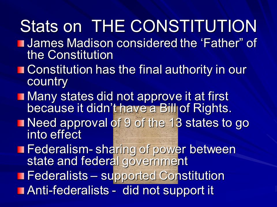 Stats on THE CONSTITUTION James Madison considered the Father of the Constitution Constitution has the final authority in our country Many states did