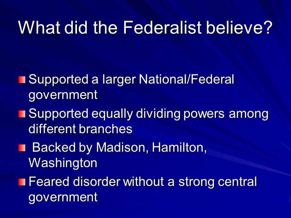 What did the Federalist believe? Supported a larger National/Federal government Supported equally dividing powers among different branches Backed by M