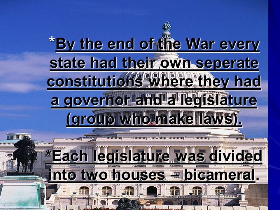 * By the end of the War every state had their own seperate constitutions where they had a governor and a legislature (group who make laws). *Each legi