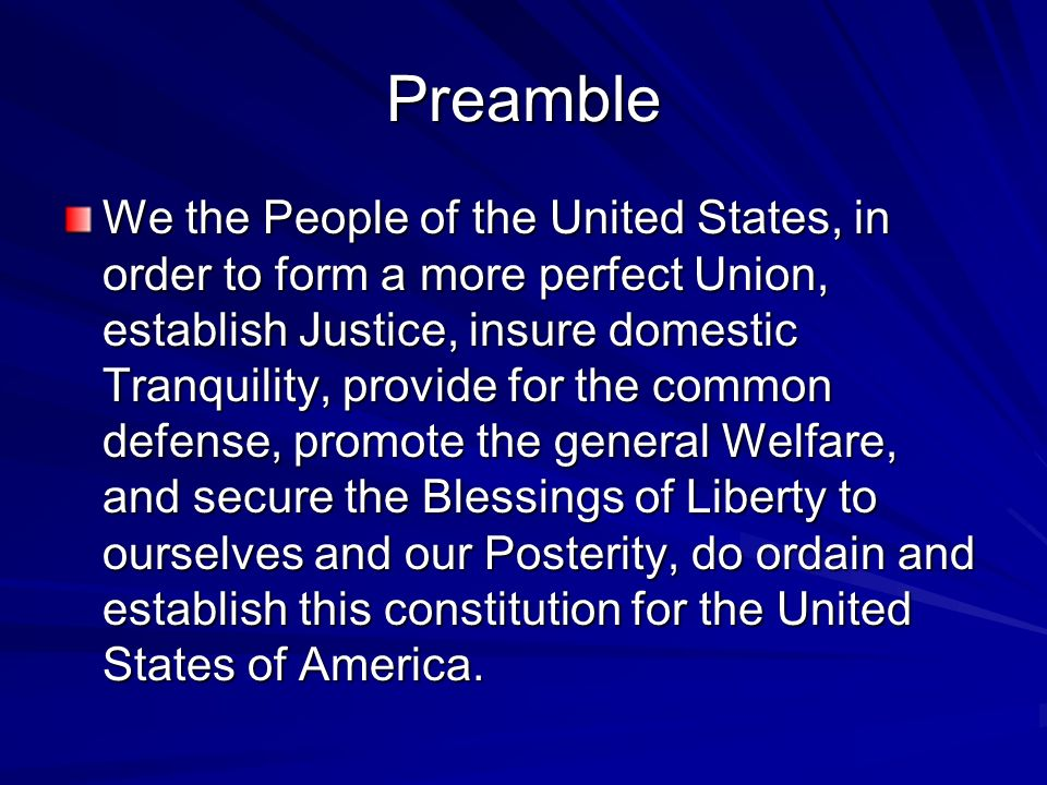 Preamble We the People of the United States, in order to form a more perfect Union, establish Justice, insure domestic Tranquility, provide for the co