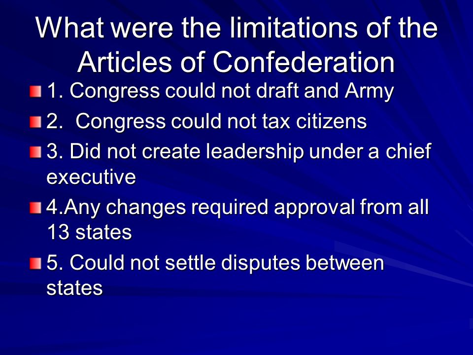 What were the limitations of the Articles of Confederation 1. Congress could not draft and Army 2. Congress could not tax citizens 3. Did not create l