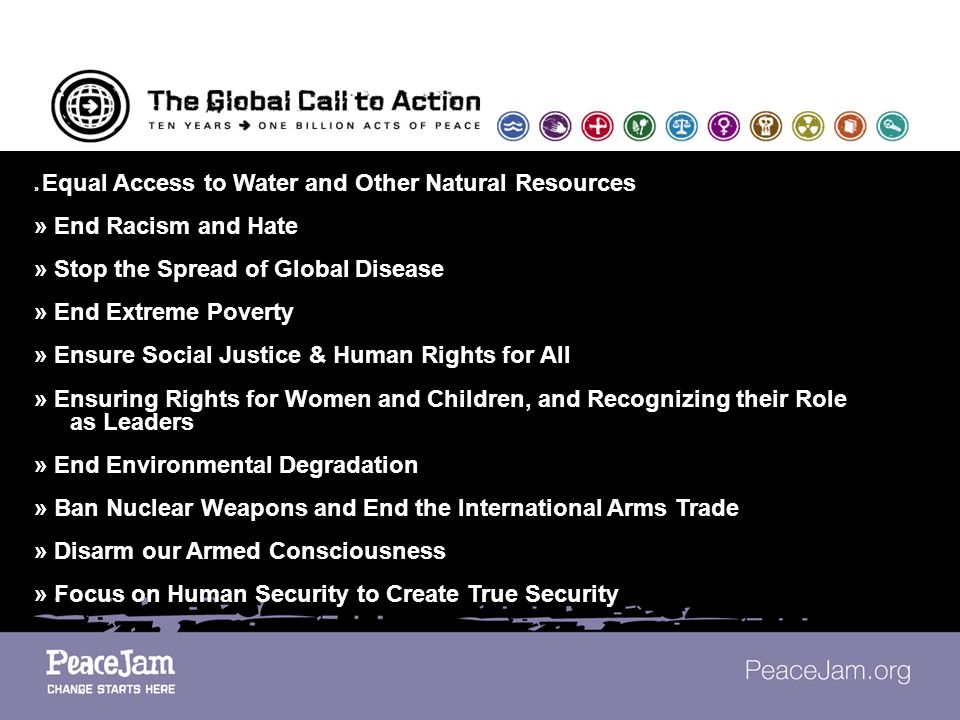 » Equal Access to Water and Other Natural Resources » End Racism and Hate » Stop the Spread of Global Disease » End Extreme Poverty » Ensure Social Justice & Human Rights for All » Ensuring Rights for Women and Children, and Recognizing their Role as Leaders » End Environmental Degradation » Ban Nuclear Weapons and End the International Arms Trade » Disarm our Armed Consciousness » Focus on Human Security to Create True Security