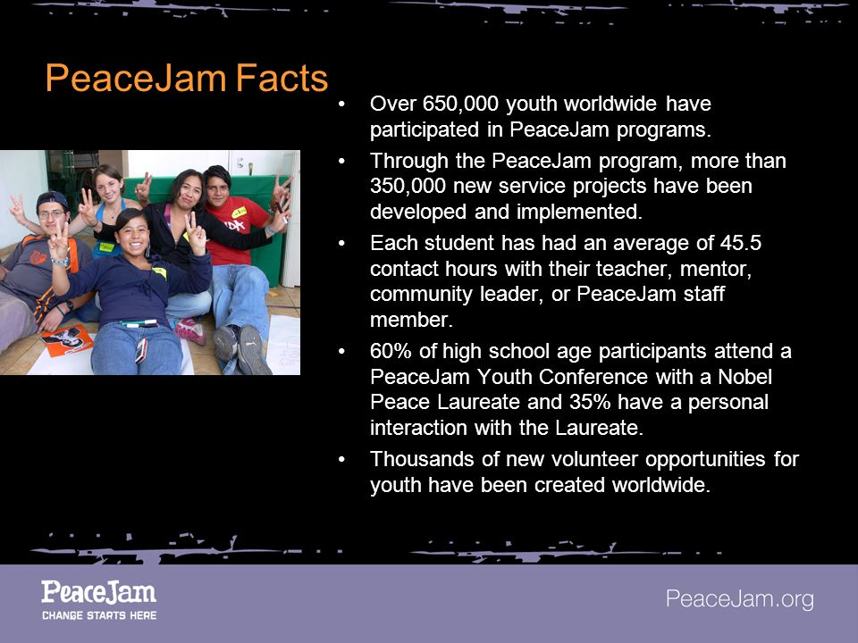 PeaceJam Facts Over 650,000 youth worldwide have participated in PeaceJam programs.
