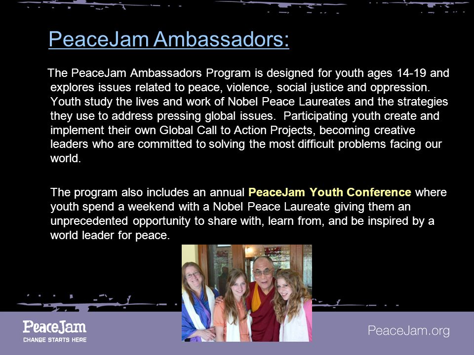 PeaceJam Ambassadors: The PeaceJam Ambassadors Program is designed for youth ages 14-19 and explores issues related to peace, violence, social justice and oppression.