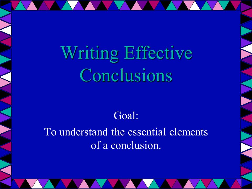 Writing Effective Conclusions Goal: To understand the essential elements of a conclusion.