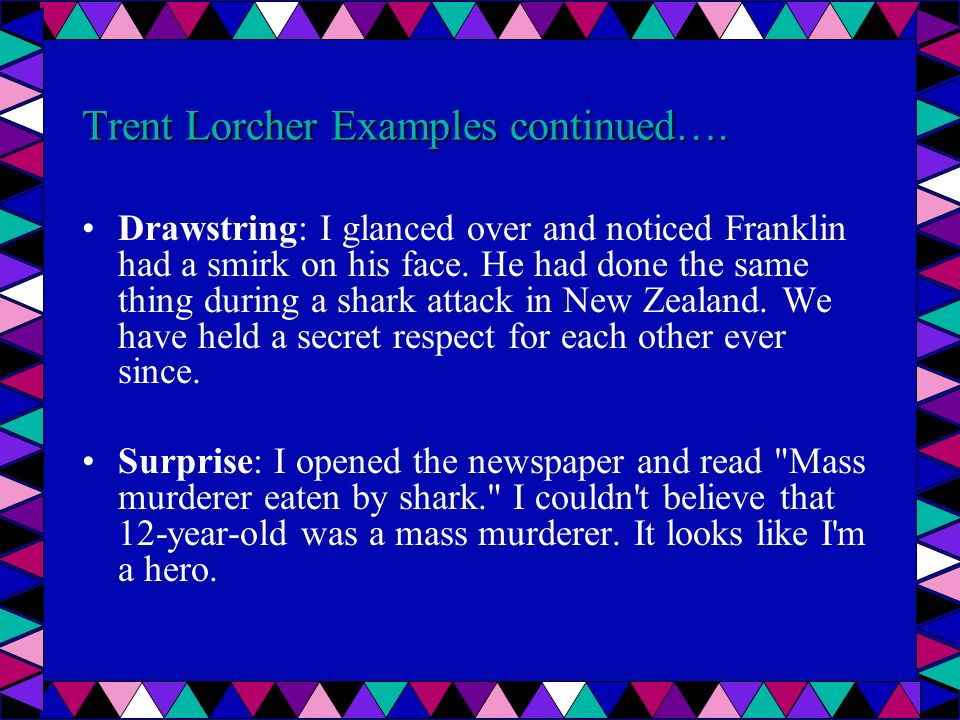 Trent Lorcher Examples continued…. Drawstring: I glanced over and noticed Franklin had a smirk on his face. He had done the same thing during a shark