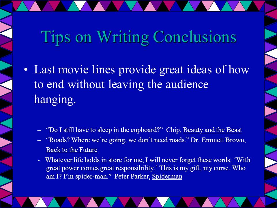 Tips on Writing Conclusions Last movie lines provide great ideas of how to end without leaving the audience hanging. –Do I still have to sleep in the