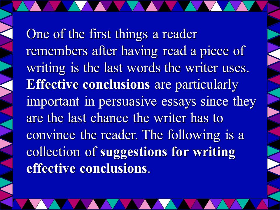 One of the first things a reader remembers after having read a piece of writing is the last words the writer uses. Effective conclusions are particula