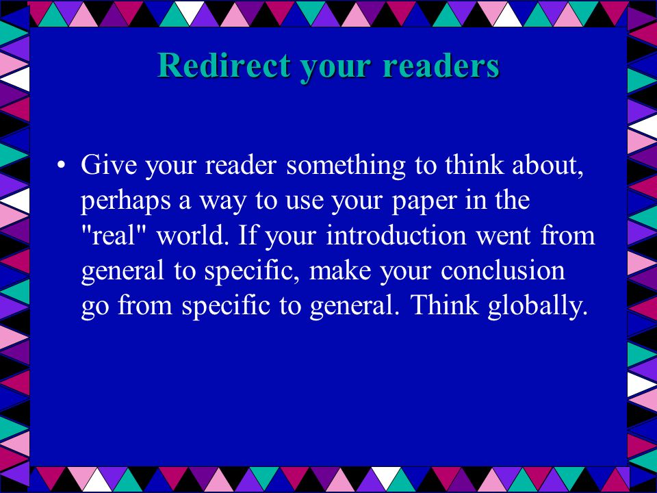 Redirect your readers Give your reader something to think about, perhaps a way to use your paper in the