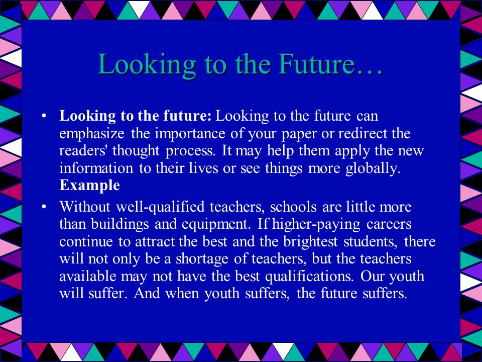 Looking to the Future… Looking to the future: Looking to the future can emphasize the importance of your paper or redirect the readers' thought proces