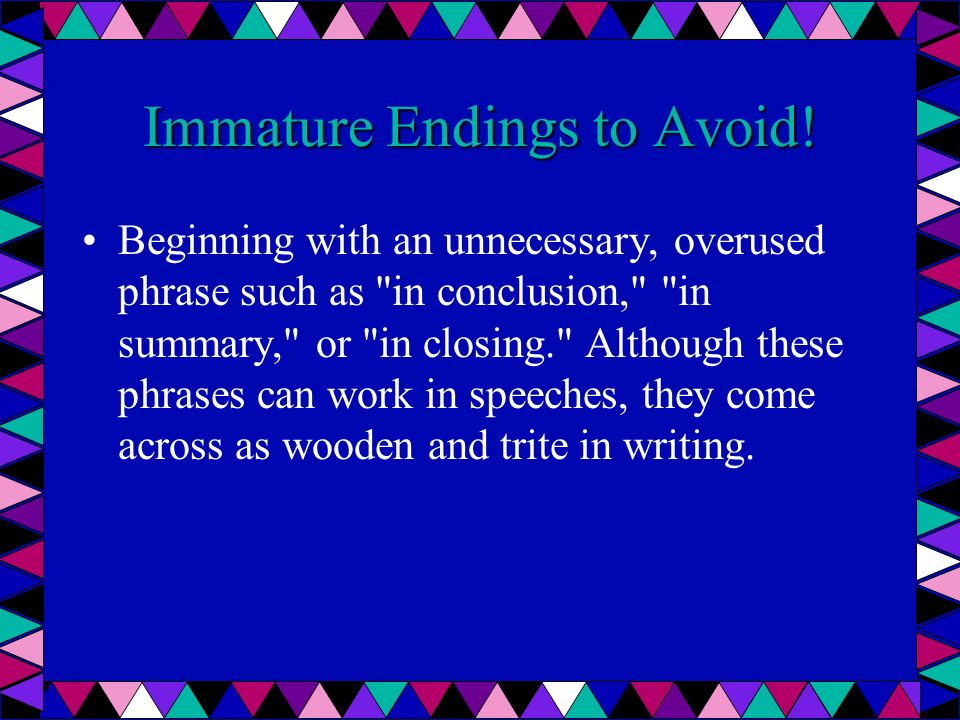 Immature Endings to Avoid! Beginning with an unnecessary, overused phrase such as