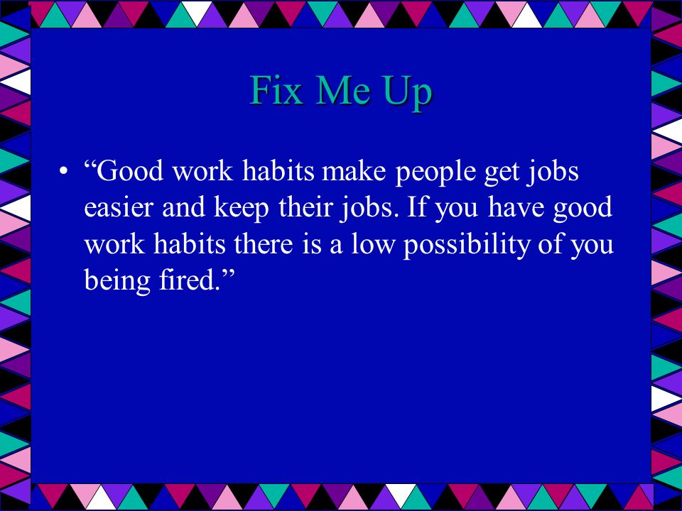 Fix Me Up Good work habits make people get jobs easier and keep their jobs. If you have good work habits there is a low possibility of you being fired