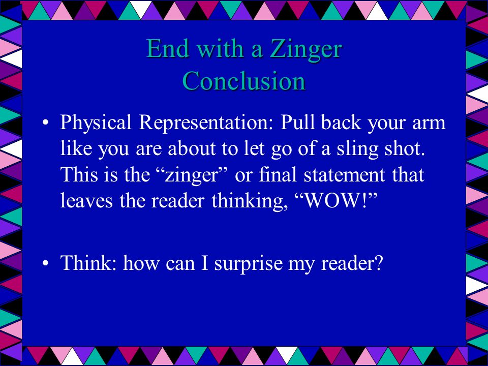 End with a Zinger Conclusion Physical Representation: Pull back your arm like you are about to let go of a sling shot. This is the zinger or final sta