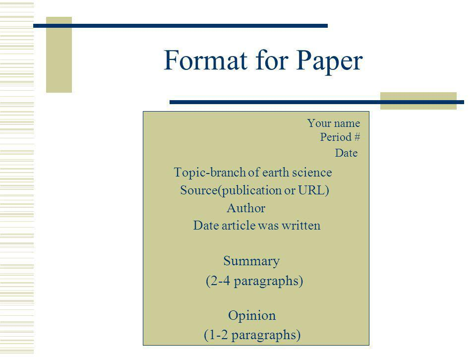 Format for Paper Your name Period # Date Topic-branch of earth science Source(publication or URL) Author Date article was written Summary (2-4 paragraphs) Opinion (1-2 paragraphs)