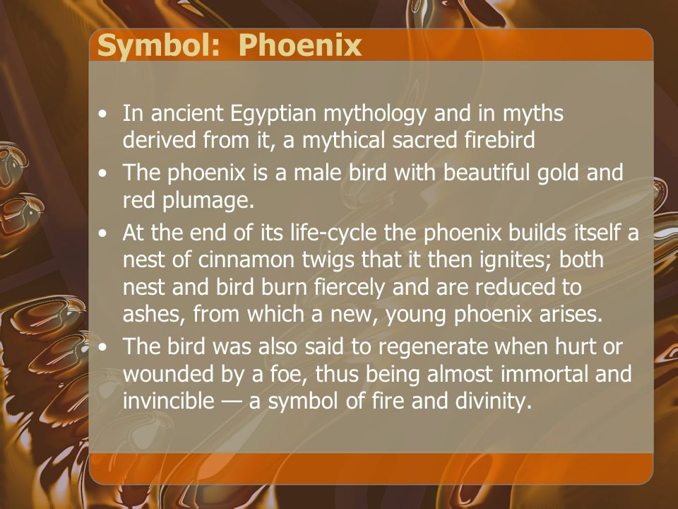 Symbol: Phoenix In ancient Egyptian mythology and in myths derived from it, a mythical sacred firebird The phoenix is a male bird with beautiful gold