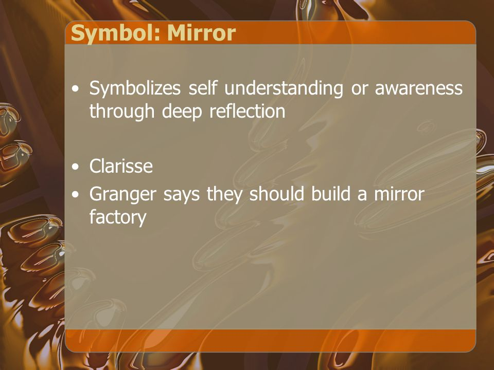 Symbol: Mirror Symbolizes self understanding or awareness through deep reflection Clarisse Granger says they should build a mirror factory
