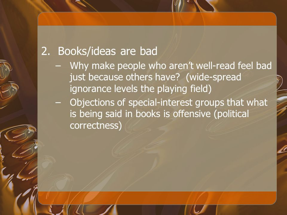 2.Books/ideas are bad –Why make people who arent well-read feel bad just because others have? (wide-spread ignorance levels the playing field) –Object