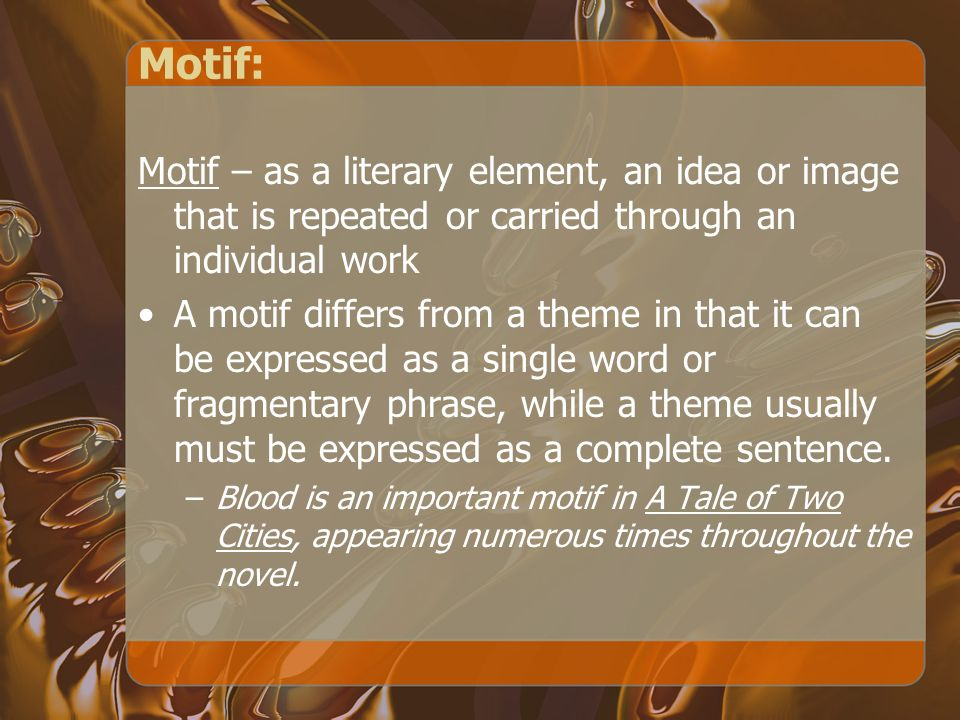 Motif: Motif – as a literary element, an idea or image that is repeated or carried through an individual work A motif differs from a theme in that it