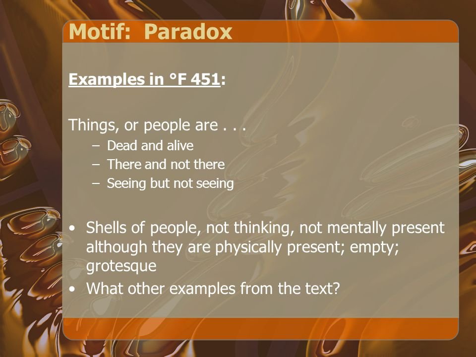 Motif: Paradox Examples in °F 451: Things, or people are... –Dead and alive –There and not there –Seeing but not seeing Shells of people, not thinking