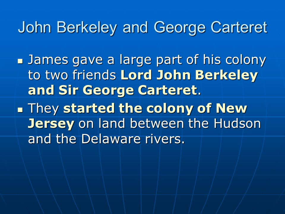 John Berkeley and George Carteret James gave a large part of his colony to two friends Lord John Berkeley and Sir George Carteret. James gave a large