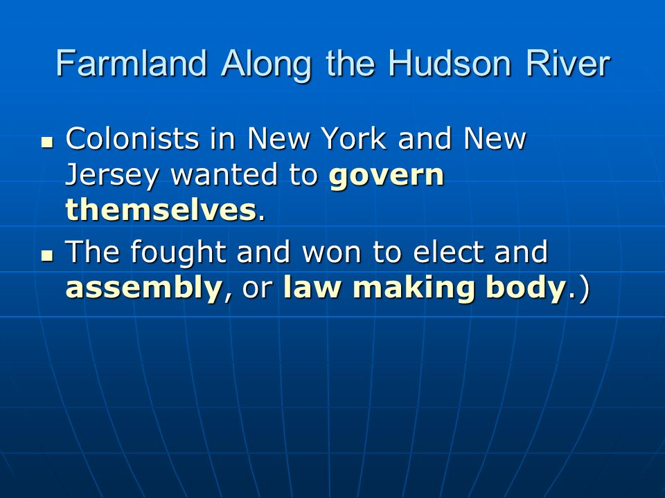 Farmland Along the Hudson River Colonists in New York and New Jersey wanted to govern themselves. Colonists in New York and New Jersey wanted to gover