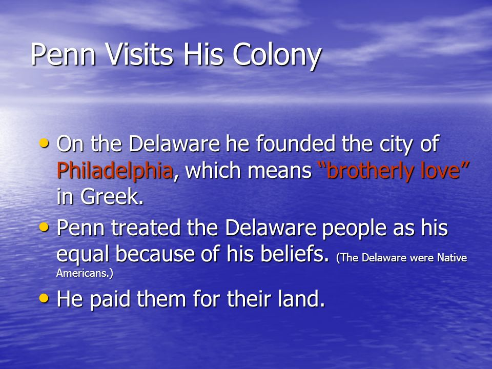 Penn Visits His Colony On the Delaware he founded the city of Philadelphia, which means brotherly love in Greek. Penn treated the Delaware people as h