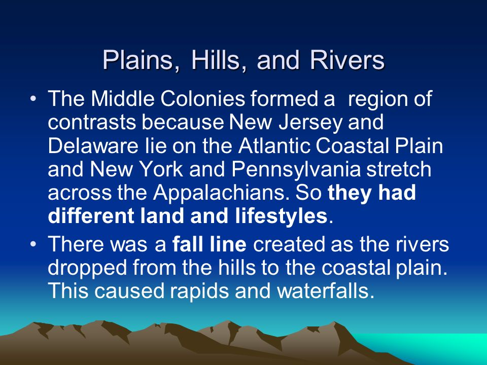 Plains, Hills, and Rivers The Middle Colonies formed a region of contrasts because New Jersey and Delaware lie on the Atlantic Coastal Plain and New Y
