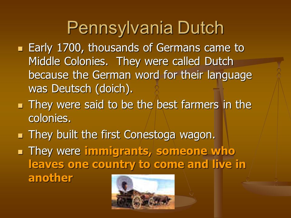 Pennsylvania Dutch Early 1700, thousands of Germans came to Middle Colonies. They were called Dutch because the German word for their language was Deu