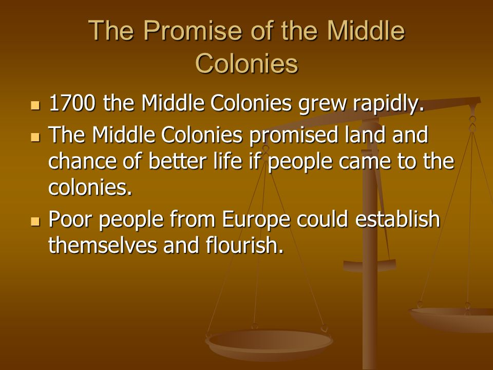 The Promise of the Middle Colonies 1700 the Middle Colonies grew rapidly. The Middle Colonies promised land and chance of better life if people came t