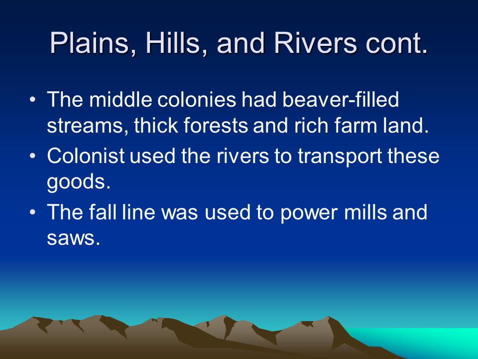 Plains, Hills, and Rivers cont. The middle colonies had beaver-filled streams, thick forests and rich farm land. Colonist used the rivers to transport