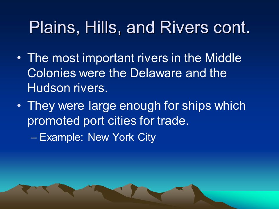 The most important rivers in the Middle Colonies were the Delaware and the Hudson rivers. They were large enough for ships which promoted port cities