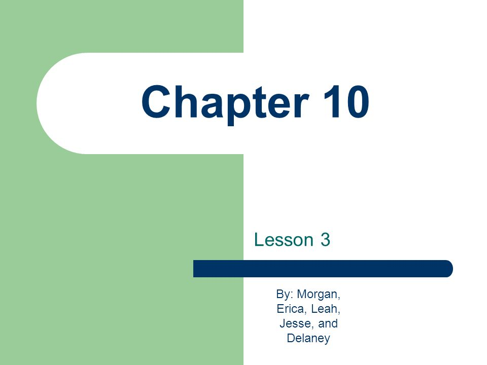 Chapter 10 Lesson 3 By: Morgan, Erica, Leah, Jesse, and Delaney