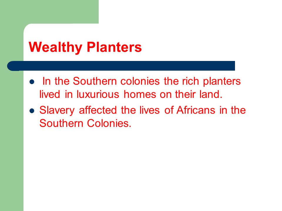 Wealthy Planters In the Southern colonies the rich planters lived in luxurious homes on their land. Slavery affected the lives of Africans in the Sout